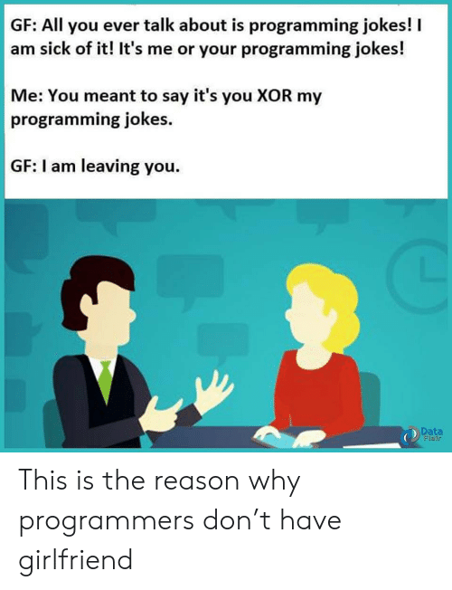 its you: GF: All you ever talk about is programming jokes!  am sick of it! It's me or your programming jokes!  Me: You meant to say it's you XOR my  programming jokes  GF: I am leaving you.  Data  Flair This is the reason why programmers don't have girlfriend