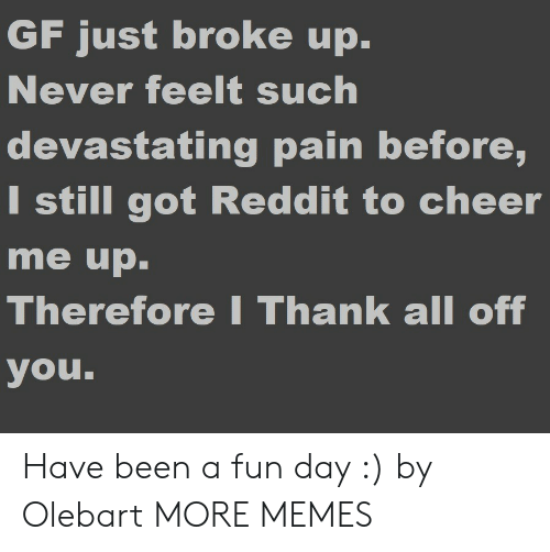 Dank, Memes, and Reddit: GF just broke up.  Never feelt such  devastating pain before,  I still got Reddit to cheer  me up  Therefore I Thank all off  you. Have been a fun day :) by Olebart MORE MEMES