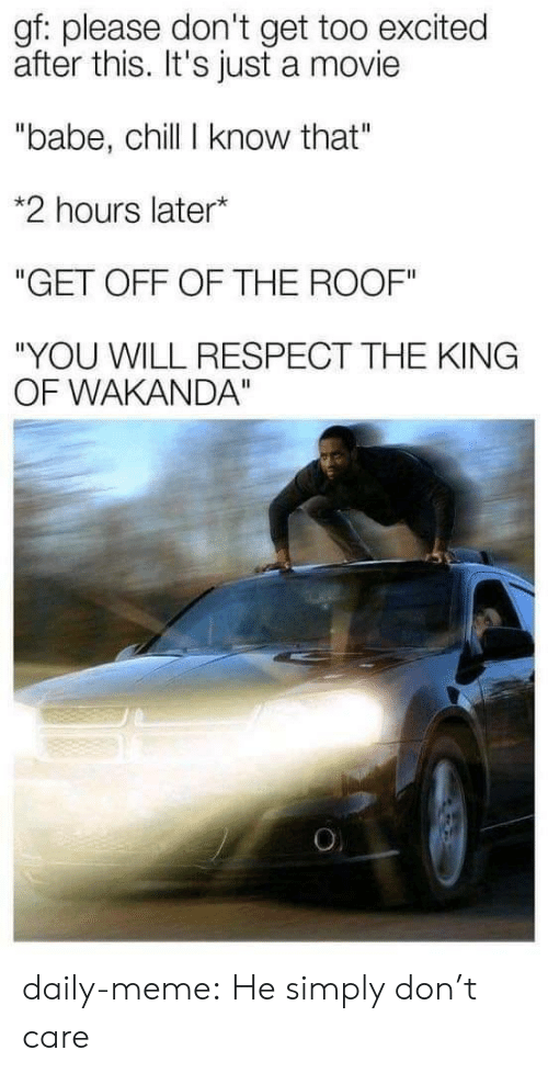 """Wakanda: gf: please don't get too excited  after this. It's just a movie  """"babe, chill I know that""""  *2 hours later*  """"GET OFF OF THE ROOF""""  """"YOU WILL RESPECT THE KING  OF WAKANDA""""  O daily-meme:  He simply don't care"""