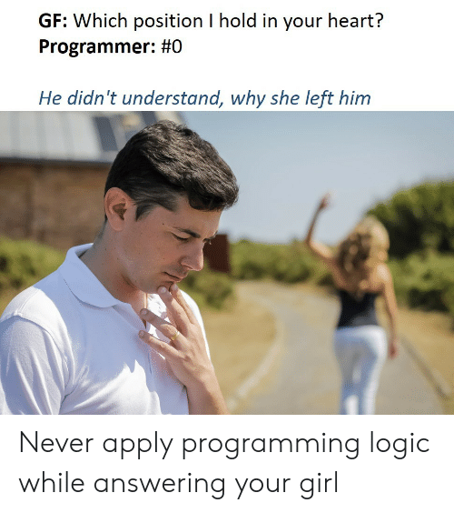Logic, Girl, and Heart: GF: Which position I hold in your heart?  Programmer: #0  He didn't understand, why she left him Never apply programming logic while answering your girl