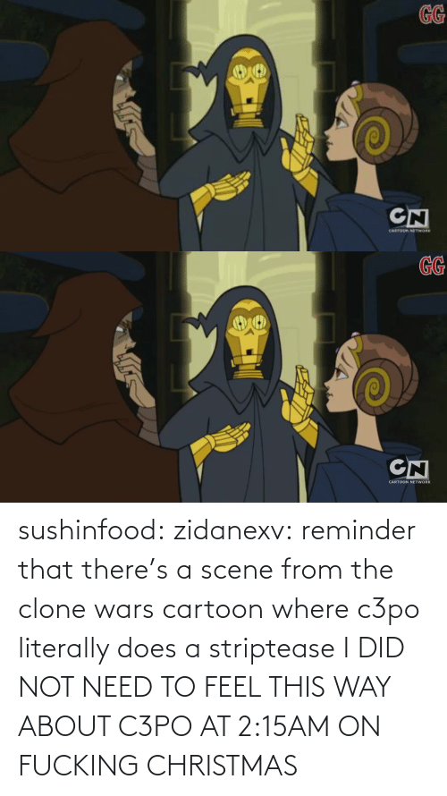 the clone wars: GG  CN  CANTOR ETWORK   GG  CN  CARTOON NETWORK sushinfood: zidanexv:  reminder that there's a scene from the clone wars cartoon where c3po literally does a striptease  I DID NOT NEED TO FEEL THIS WAY ABOUT C3PO AT 2:15AM ON FUCKING CHRISTMAS