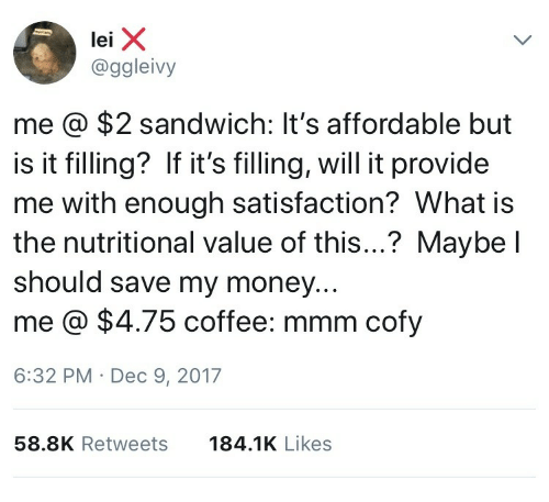 Money, Coffee, and Sandwich: @ggleivy  me @ $2 sandwich: It's affordable but  is it filling? If it'sfiling, will it provide  me with enough satisfaction? What i:s  the nutritional value of this...? Maybe l  should save my money..  me @ $4.75 coffee: mmm cofy  6:32 PM Dec 9, 2017  58.8K Retweets  184.1K Likes