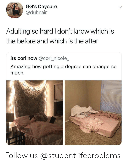 Tumblr, Http, and Amazing: GG's Daycare  @@duhnair  Adulting so hard I don't know which is  the before and which is the after  its cori now @cori_nicole_  Amazing how getting a degree can change so  much. Follow us @studentlifeproblems​
