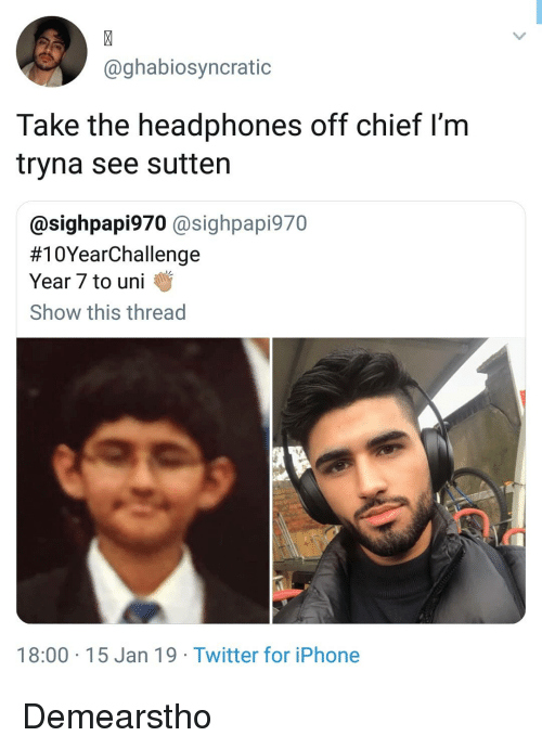 Iphone, Memes, and Twitter: @ghabiosyncratic  Take the headphones off chief l'm  tryna see sutten  @sighpapi970 @sighpapi970  #10YearChallenge  Year 7 to uni  Show this thread  18:00 15 Jan 19 Twitter for iPhone Demearstho