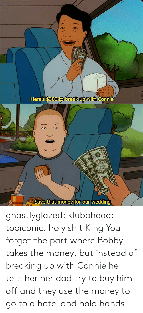 hands: ghastlyglazed: klubbhead:  tooiconic:  holy shit  King  You forgot the part where Bobby takes the money, but instead of breaking up with Connie he tells her her dad try to buy him off and they use the money to go to a hotel and hold hands.