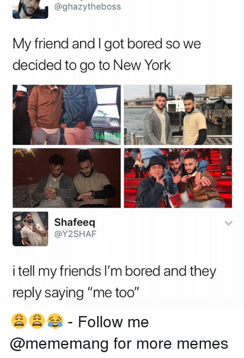 "Bored, Friends, and Memes: @ghazytheboss  My friend and l got bored so we  decided to go to New York  G A  Shafeeq  @Y2SHAF  I tell my friends l'm bored and they  reply saying ""me too"" 😩😩😂 - Follow me @mememang for more memes"