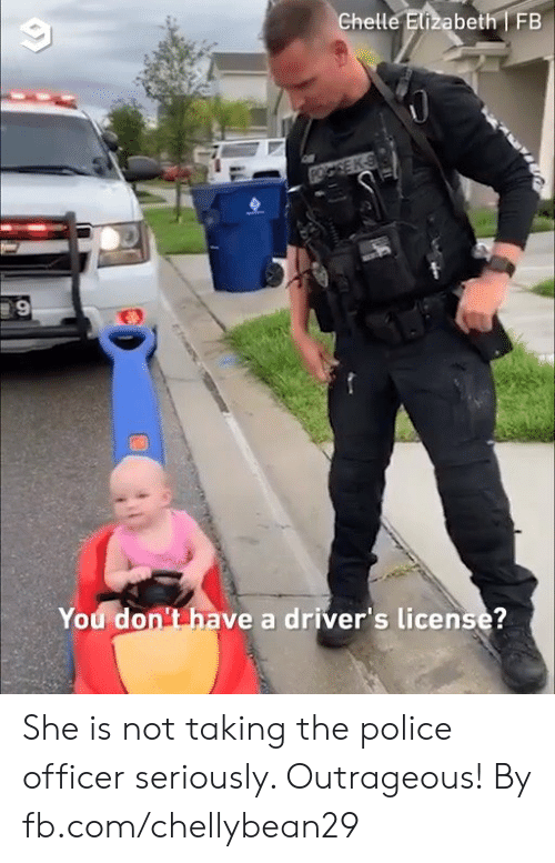 fb.com: Ghelle Elizabeth FB  You don't have a driver's license?  tems She is not taking the police officer seriously. Outrageous!  By fb.com/chellybean29