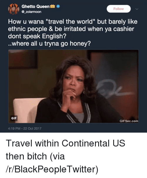 """Bitch, Blackpeopletwitter, and Ghetto: Ghetto Queen  @_zolarmoon  Follow  How u wana """"travel the world"""" but barely like  ethnic people & be irritated when ya cashier  dont speak English?  ..where all u tryna go honey?  GIF  GIFSec.com  4:19 PM-22 Oct 2017 <p>Travel within Continental US then bitch (via /r/BlackPeopleTwitter)</p>"""
