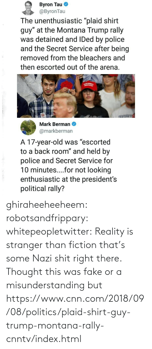 Trump: ghiraheeheeheem: robotsandfrippary:  whitepeopletwitter: Reality is stranger than fiction that's some Nazi shit right there.  Thought this was fake or a misunderstanding but https://www.cnn.com/2018/09/08/politics/plaid-shirt-guy-trump-montana-rally-cnntv/index.html
