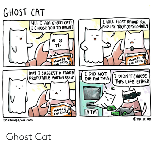 "chips: GHOST CAT  HI! I AM GHOST CAT!  I CHOOSE YOu TO HAUNT  I WILL FLOAT BEHIND YOu  AND SAY ""B00!"" OCASSIONALLY  MOUSE  EAR CHIPS  MOUSE  EAR CHIPS  MAY I SUGGEST A MORE  PROFITABLE PARTNERSHIP  I DID NOT  DIE FOR THIS  I DIDN'T CHOOSE  THIS LIFE EITHER  MOUSE  EAR CHIPS  ATM  SORROWBACON.Com  MILLIE HO Ghost Cat"