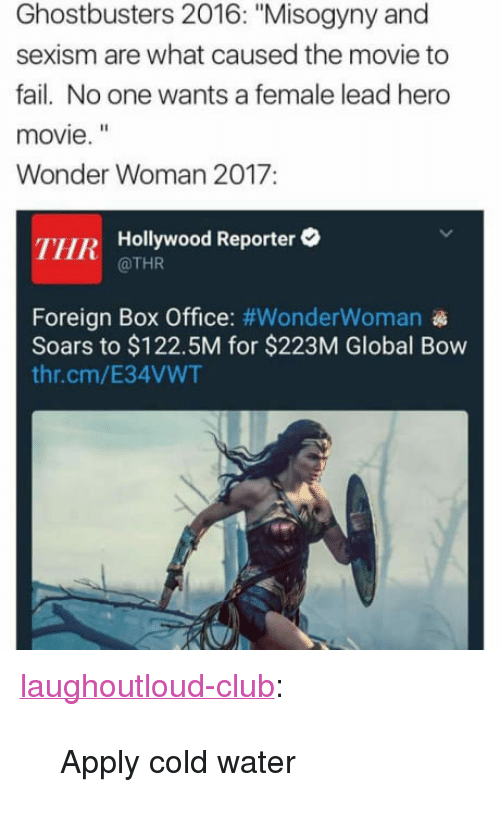 """hero movie: Ghostbusters 2016: """"Misogyny and  sexism are what caused the movie to  fail. No one wants a female lead hero  movie.""""  Wonder Woman 2017:  THR Hollywood Reporter  @THR  Foreign Box Office: #WonderWoman  Soars to $122.5M for $223M Global Bow  thr.cm/E34VWT <p><a href=""""http://laughoutloud-club.tumblr.com/post/161681048674/apply-cold-water"""" class=""""tumblr_blog"""">laughoutloud-club</a>:</p>  <blockquote><p>Apply cold water</p></blockquote>"""