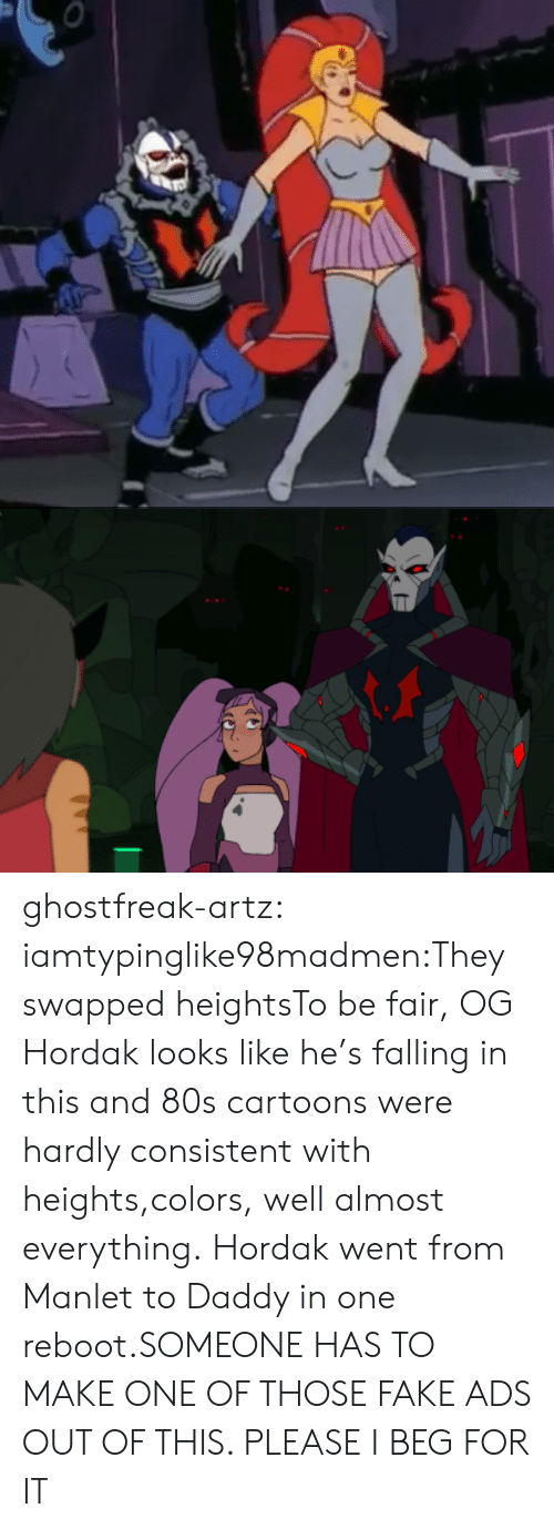 hardly: ghostfreak-artz:  iamtypinglike98madmen:They swapped heightsTo be fair, OG Hordak looks like he's falling in this and 80s cartoons were hardly consistent with heights,colors, well almost everything.  Hordak went from Manlet to Daddy in one reboot.SOMEONE HAS TO MAKE ONE OF THOSE FAKE ADS OUT OF THIS. PLEASE I BEG FOR IT