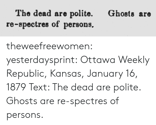 republic: Ghosts are  The dead are polite.  re-spectres of persons. theweefreewomen:  yesterdaysprint:  Ottawa Weekly Republic, Kansas, January 16, 1879 Text: The dead are polite. Ghosts are re-spectres of persons.
