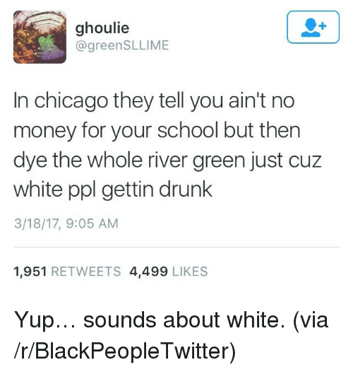 Blackpeopletwitter, Chicago, and Drunk: ghoulie  @greenSLLIME  In chicago they tell you ain't no  money for your school but then  dye the whole river green just cuz  white ppl gettin drunk  3/18/17, 9:05 AM  1,951 RETWEETS 4,499 LIKES <p>Yup… sounds about white. (via /r/BlackPeopleTwitter)</p>