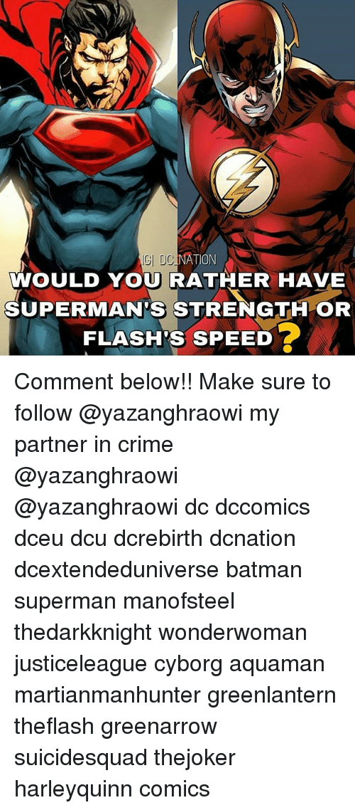 Batman, Crime, and Memes: GI DC  NATION  WOULD YOU RATHER HAVE  SUPERMAN'S STRENGTH OR  FLASH'S SPEED Comment below!! Make sure to follow @yazanghraowi my partner in crime @yazanghraowi @yazanghraowi dc dccomics dceu dcu dcrebirth dcnation dcextendeduniverse batman superman manofsteel thedarkknight wonderwoman justiceleague cyborg aquaman martianmanhunter greenlantern theflash greenarrow suicidesquad thejoker harleyquinn comics