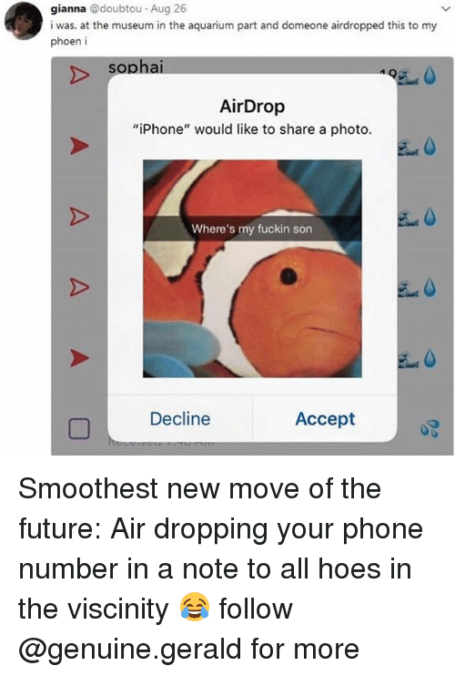 "acception: gianna @doubtou Aug 26  i was. at the museum in the aquarium part and domeone airdropped this to my  phoen i  sopha  495  AirDrop  ""iPhone"" would like to share a photo.  Where's my fuckin son  Decline  Accept Smoothest new move of the future: Air dropping your phone number in a note to all hoes in the viscinity 😂 follow @genuine.gerald for more"