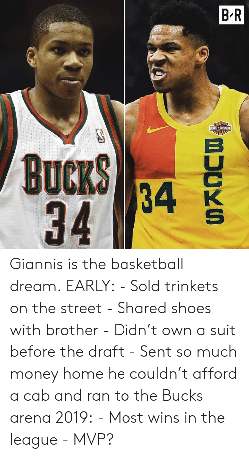 Basketball, Money, and Shoes: Giannis is the basketball dream.  EARLY: - Sold trinkets on the street - Shared shoes with brother - Didn't own a suit before the draft - Sent so much money home he couldn't afford a cab and ran to the Bucks arena  2019: - Most wins in the league - MVP?