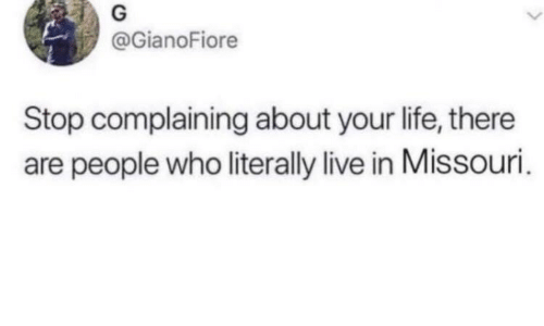 Missouri: @GianoFiore  Stop complaining about your life, there  are people who literally live in Missouri