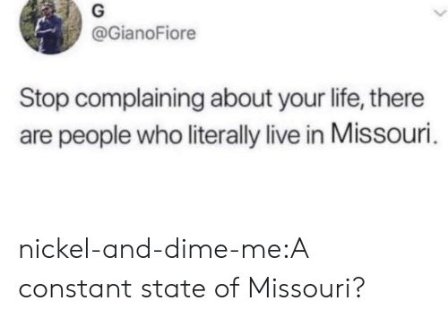 Life, Tumblr, and Blog: @GianoFiore  Stop complaining about your life, there  are people who literally live in Missouri nickel-and-dime-me:A constant state of Missouri?