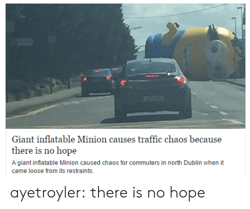 dublin: Giant inflatable Minion causes traffic chaos because  there is no hope  A giant inflatable Minion caused chaos for commuters in north Dublin when it  came loose from its restraints. ayetroyler: there is no hope