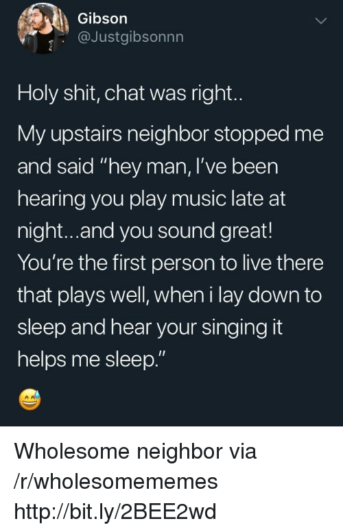 "Music, Shit, and Singing: Gibson  @Justgibsonnn  Holy shit, chat was right.  My upstairs neighbor stopped me  and said ""hey man, I've been  hearing you play music late at  night...and you sound great!  You're the first person to live there  that plays well, wheni lay down to  sleep and hear your singing it  helps me sleep."" Wholesome neighbor via /r/wholesomememes http://bit.ly/2BEE2wd"