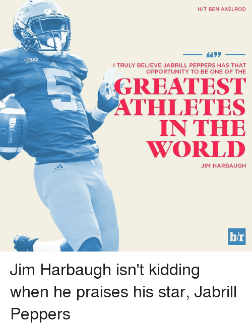 Jim Harbaugh: gida:  H/T BEN AXELROD  I TRULY BELIEVE JA BRILL PEPPERS HAS THAT  OPPORTUNITY TO BE ONE OF THE  GREATEST  ATHLETES  IN THE  WORLD  JIM HARBAUGH  hr Jim Harbaugh isn't kidding when he praises his star, Jabrill Peppers