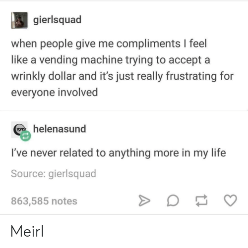 frustrating: gierlsquad  when people give me compliments I feel  like a vending machine trying to accept a  wrinkly dollar and it's just really frustrating for  everyone involved  helenasund  I've never related to anything more in my life  Source: gierlsquad  863,585 notes Meirl