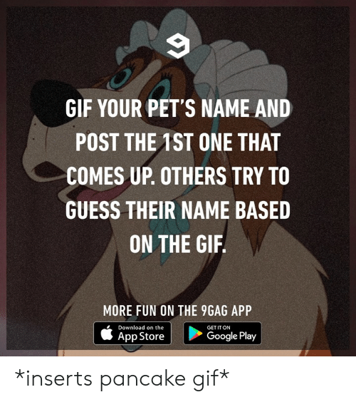 Google Play: GIF YOUR PET'S NAME AND  POST THE 1ST ONE THAT  COMES UP. OTHERS TRY TO  GUESS THEIR NAME BASED  ON THE GIF  MORE FUN ON THE 9GAG APP  Download on the  GET IT ON  App Store  Google Play *inserts pancake gif*