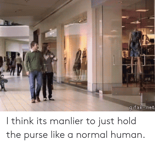 Net, Human, and Think: gifak-net I think its manlier to just hold the purse like a normal human.