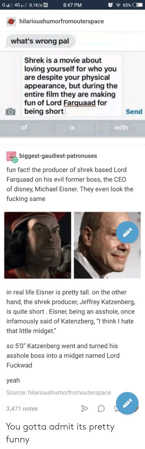 "farquaad: GiI 4G 0.1K/s  8:47 PM  hilarioushumorfromouterspace  what's wrong pal  Shrek is a movie about  loving yourself for who you  are despite your physical  appearance, but during the  entire film they are making  fun of Lord Farquaad for  being short  Send  of  IS  with  biggest-gaudiest-patronuses  fun fact! the producer of shrek based Lord  Farquaad on his evil former boss, the CEO  of disney, Michael Eisner. They even look the  fucking same  in real life Eisner is pretty tall. on the other  hand, the shrek producer, Jeffrey Katzenberg,  is quite short. Eisner, being an asshole, once  infamously said of Katenzberg, ""l think I hate  that little midget.""  so 5'0"" Katzenberg went and turned hi:s  asshole boss into a midget named Lord  Fuckwad  yeah  Source: hilarioushumorfromouterspace  3,471 notes You gotta admit its pretty funny"