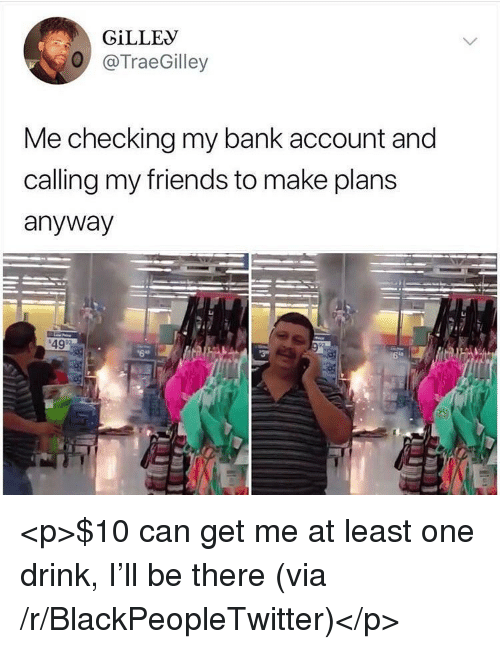 Blackpeopletwitter, Friends, and Bank: GİLLEV  O @TraeGilley  Me checking my bank account and  calling my friends to make plans  anyway  49 <p>$10 can get me at least one drink, I'll be there (via /r/BlackPeopleTwitter)</p>