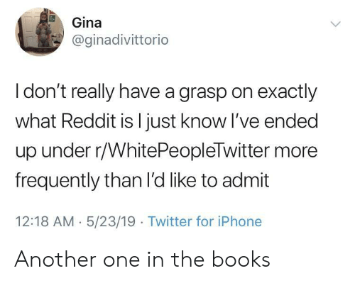 Another One, Books, and Iphone: Gina  @ginadivittorio  I don't really have a grasp on exactly  what Reddit is l just know I've ended  up under r/WhitePeopleTwitter more  frequently than l'd like to admit  12:18 AM 5/23/19 Twitter for iPhone Another one in the books