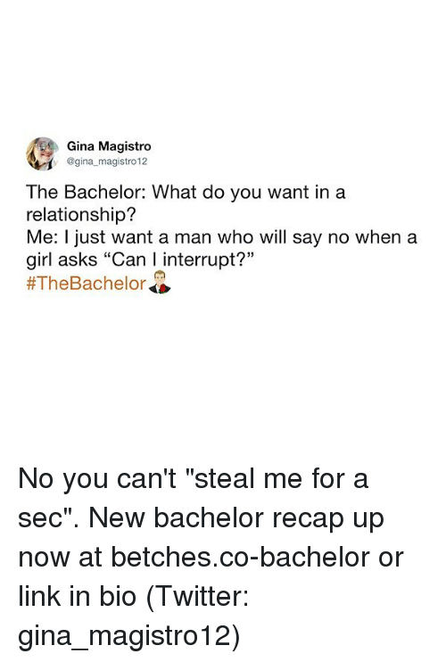 "Twitter, Bachelor, and Girl: Gina Magistro  @gina magistro 12  The Bachelor: What do you want ina  relationship?  Me: I just want a man who will say no when a  girl asks ""Can I interrupt?""  No you can't ""steal me for a sec"". New bachelor recap up now at betches.co-bachelor or link in bio (Twitter: gina_magistro12)"