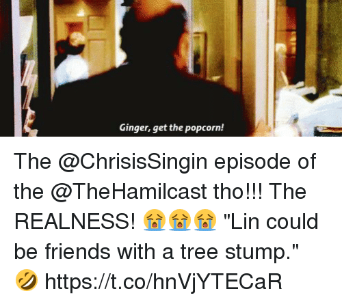 """realness: Ginger, get the popcorn! The @ChrisisSingin episode of the @TheHamilcast tho!!! The REALNESS! 😭😭😭 """"Lin could be friends with a tree stump."""" 🤣 https://t.co/hnVjYTECaR"""