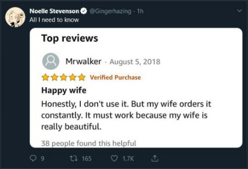 Reviews: @Gingerhazing 1h  Noelle Stevenson  All I need to know  Top reviews  Mrwalker August 5, 2018  Verified Purchase  Happy wife  Honestly, I don't use it. But my wife orders it  constantly. It must work because my wife is  really beautiful.  38 people found this helpful  ti 165  1.7K