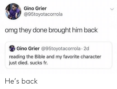 Omg, Bible, and The Bible: Gino Grier  @95toyotacorrola  omg they done brought him back  Gino Grier @95toyotacorrola 2d  reading the Bible and my favorite character  just died. sucks fr. He's back
