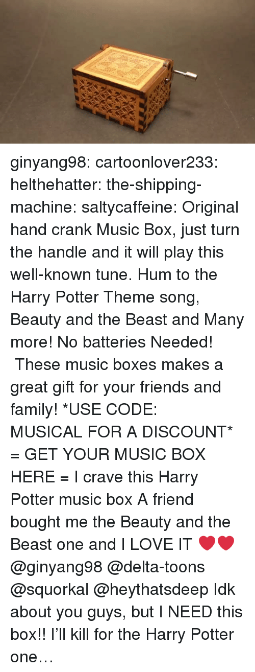 Family, Friends, and Gif: ginyang98: cartoonlover233:   helthehatter:  the-shipping-machine:  saltycaffeine:  Original hand crank Music Box, just turn the handle and it will play this well-known tune. Hum to the Harry Potter Theme song, Beauty and the Beast and Many more! No batteries Needed!  These music boxes makes a great gift for your friends and family! *USE CODE: MUSICAL FOR A DISCOUNT* = GET YOUR MUSIC BOX HERE =  I crave this Harry Potter music box   A friend bought me the Beauty and the Beast one and I LOVE IT ❤️❤️   @ginyang98 @delta-toons @squorkal @heythatsdeep Idk about you guys, but I NEED this box!!   I'll kill for the Harry Potter one…