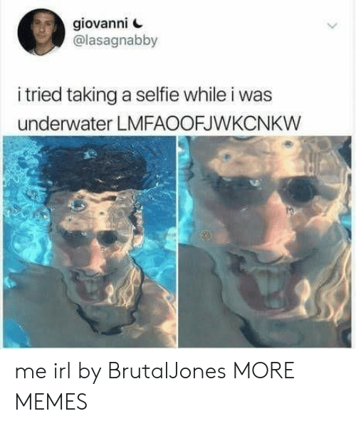 selfie: giovanni  @lasagnabby  i tried taking a selfie while i was  underwater LMFAOOFJWKCNKW  > me irl by BrutalJones MORE MEMES