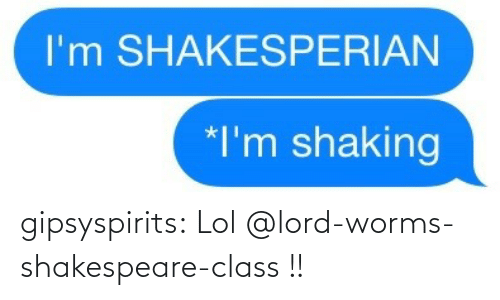 Shakespeare: gipsyspirits:  Lol @lord-worms-shakespeare-class !!