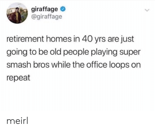 Yrs: giraffage  @giraffage  retirement homes in 40 yrs are just  going to be old people playing super  smash bros while the office loops on  repeat meirl