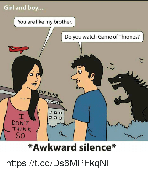 Awkward Silence: Girl and boy...  You are like my brother.  Do you watch Game of Thrones?  DLF PLACE  DON'T  THINK  SO  *Awkward silence* https://t.co/Ds6MPFkqNI
