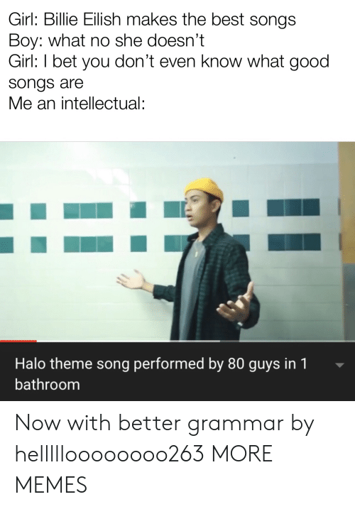 grammar: Girl: Billie Eilish makes the best songs  Boy: what no she doesn't  Girl: I bet you don't even know what good  songs are  Me an intellectual:  Halo theme song performed by 80 guys in 1  bathroom Now with better grammar by hellllloooooooo263 MORE MEMES