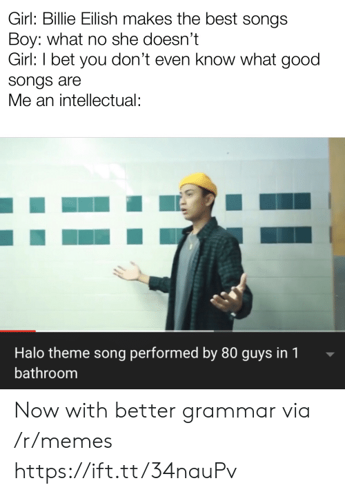 grammar: Girl: Billie Eilish makes the best songs  Boy: what no she doesn't  Girl: I bet you don't even know what good  songs are  Me an intellectual:  Halo theme song performed by 80 guys in 1  bathroom Now with better grammar via /r/memes https://ift.tt/34nauPv