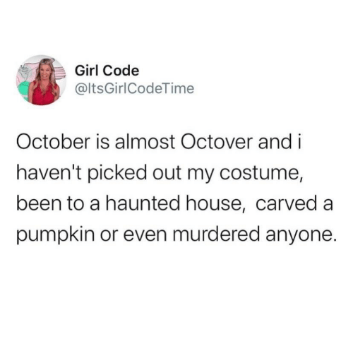 haunted house: Girl Code  @ltsGirlCodeTime  October is almost Octover and i  haven't picked out my costume,  been to a haunted house, carved a  pumpkin or even murdered anyone.