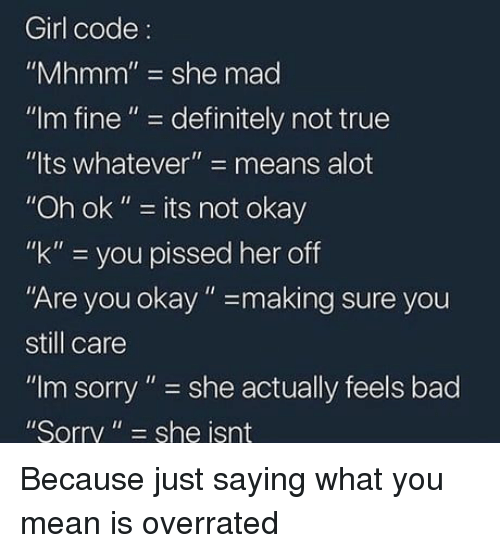 """Bad, Definitely, and Sorry: Girl code:  """"Mhmm"""" she mad  """"Im fine""""- definitely not true  """"lts whatever""""- means alot  """"Oh ok"""" - its not okay  """"k"""" you pissed her off  Are you okay""""-making sure you  still care  """"Im sorry"""" she actually feels bad  Sorry"""" she isnt Because just saying what you mean is overrated"""