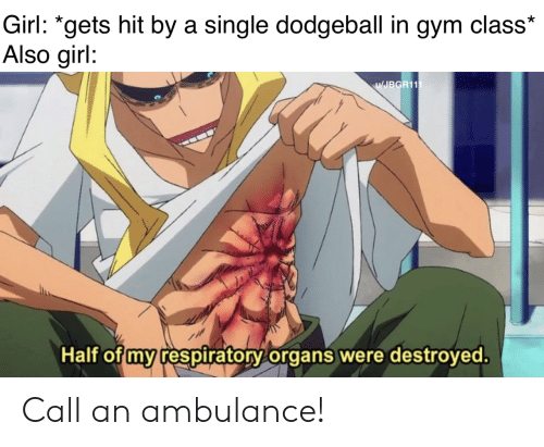 "Dodgeball, Gym, and Girl: Girl: ""gets hit by a single dodgeball in gym class*  Also girl:  JBGR11  Half of my respiratory organs were destroved Call an ambulance!"