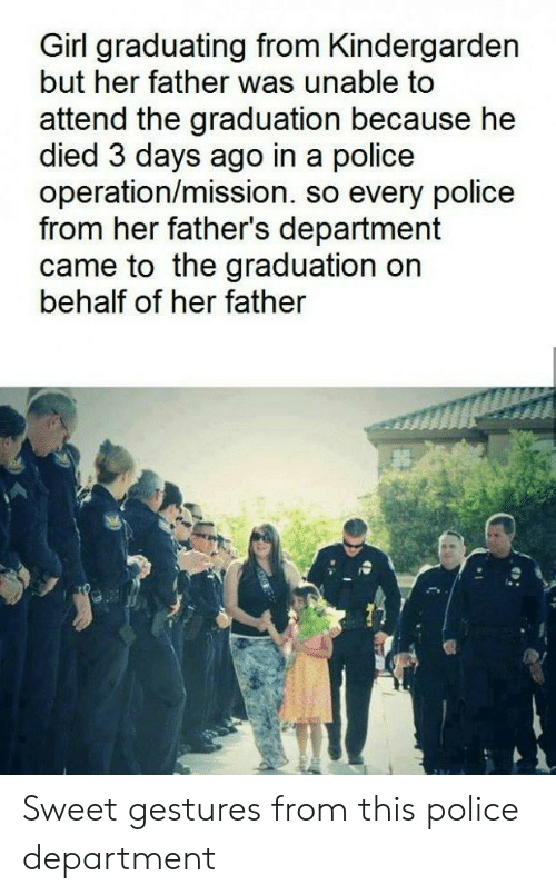 Behalf: Girl graduating from Kindergarden  but her father was unable to  attend the graduation because he  died 3 days ago in a police  operation/mission. so every police  from her father's department  came to the graduation on  behalf of her father  Sweet gestures from this police department