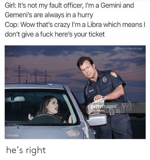Crazy, Wow, and Fuck: Girl: It's not my fault officer, I'm a Gemini and  Gemeni's are always in a hurry  Cop: Wow that's crazy I'm a Libra which means l  don't give a fuck here's your ticket  @theportlandroast  gettyimages  171572890 he's right