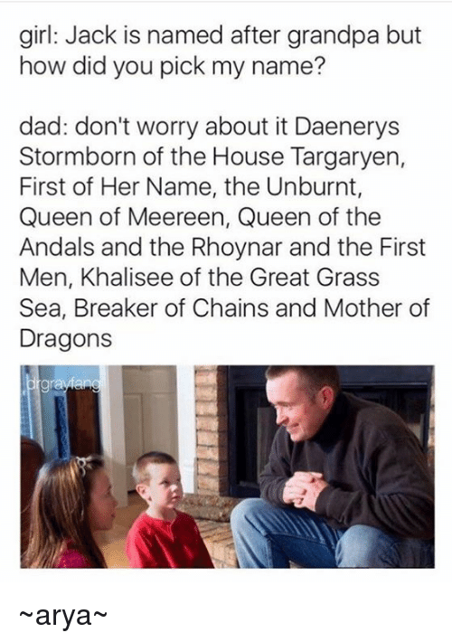 Girls Jack: girl: Jack is named after grandpa but  how did you pick my name?  dad: don't worry about it Daenerys  Stormborn of the House Targaryen,  First of Her Name, the Unburnt,  Queen of Meereen, Queen of the  Andals and the Rhoynar and the First  Men, Khalisee of the Great Grass  Sea, Breaker of Chains and Mother of  Dragons ~arya~