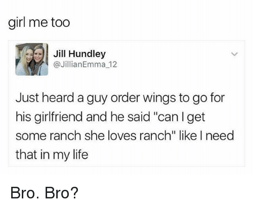 """Jilling: girl me too  Jill Hundley  Jillian Emma 12  Just heard a guy order wings to go for  his girlfriend and he said """"can I get  some ranch she loves ranch"""" like I need  that in my life Bro. Bro?"""